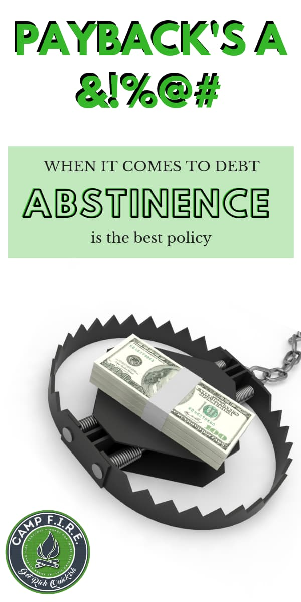 When it comes to debt, abstinence is the best policy. Debt sucks, so start to keeping the money you make, because payback is a bitch!