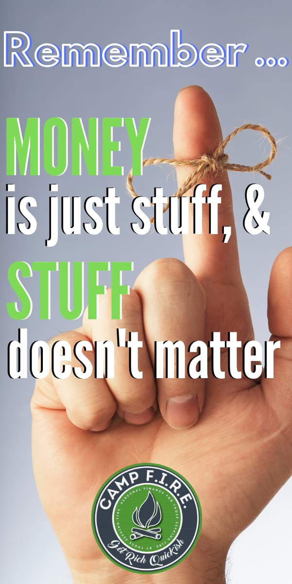 Time Is Money says the proverb, but turn it around and you get a precious truth: Money Is Time. Never forget that money is just stuff & stuff doesn't matter.